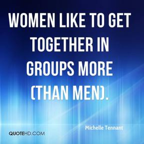 Michelle Tennant  - Women like to get together in groups more (than men).