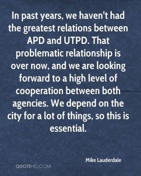 Mike Lauderdale  - In past years, we haven't had the greatest relations between APD and UTPD. That problematic relationship is over now, and we are looking forward to a high level of cooperation between both agencies. We depend on the city for a lot of things, so this is essential.