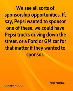 Mike Medalia  - We see all sorts of sponsorship opportunities. If, say, Pepsi wanted to sponsor one of these, we could have Pepsi trucks driving down the street, or a Ford or GM car for that matter if they wanted to sponsor.