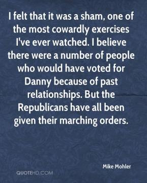 Mike Mohler  - I felt that it was a sham, one of the most cowardly exercises I've ever watched. I believe there were a number of people who would have voted for Danny because of past relationships. But the Republicans have all been given their marching orders.