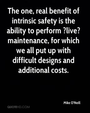 Mike O'Neill  - The one, real benefit of intrinsic safety is the ability to perform ?live? maintenance, for which we all put up with difficult designs and additional costs.