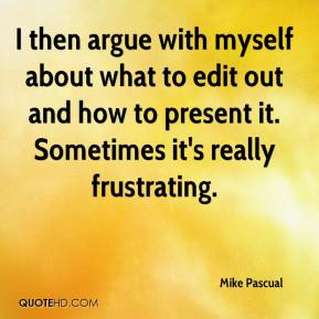 Mike Pascual  - I then argue with myself about what to edit out and how to present it. Sometimes it's really frustrating.