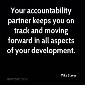 Mike Staver  - Your accountability partner keeps you on track and moving forward in all aspects of your development.
