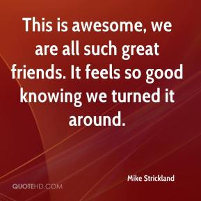 Mike Strickland  - This is awesome, we are all such great friends. It feels so good knowing we turned it around.