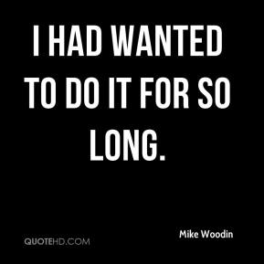 Mike Woodin  - I had wanted to do it for so long.