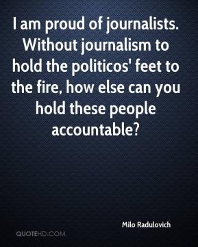 Milo Radulovich  - I am proud of journalists. Without journalism to hold the politicos' feet to the fire, how else can you hold these people accountable?