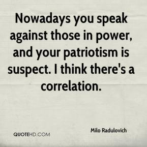 Milo Radulovich  - Nowadays you speak against those in power, and your patriotism is suspect. I think there's a correlation.