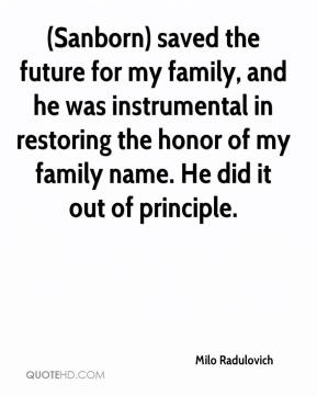 Milo Radulovich  - (Sanborn) saved the future for my family, and he was instrumental in restoring the honor of my family name. He did it out of principle.