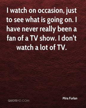 Mira Furlan  - I watch on occasion, just to see what is going on. I have never really been a fan of a TV show. I don't watch a lot of TV.