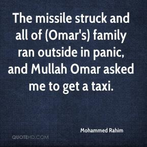 Mohammed Rahim  - The missile struck and all of (Omar's) family ran outside in panic, and Mullah Omar asked me to get a taxi.