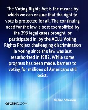 The Voting Rights Act is the means by which we can ensure that the right to vote is protected for all. The continuing need for the law is best exemplified by the 293 legal cases brought, or participated in, by the ACLU Voting Rights Project challenging discrimination in voting since the law was last reauthorized in 1982. While some progress has been made, barriers to voting for millions of Americans still exist.
