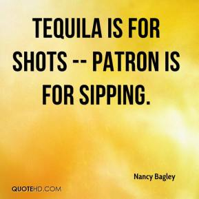 Tequila is for shots -- Patron is for sipping.