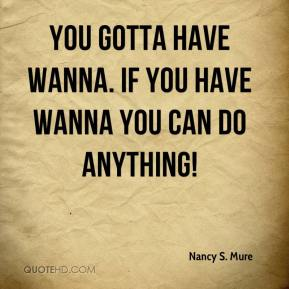 Nancy S. Mure - You gotta have WANNA. If you have WANNA you can do anything!
