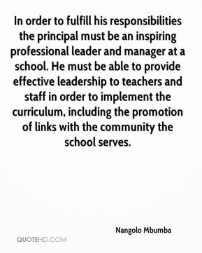 Nangolo Mbumba  - In order to fulfill his responsibilities the principal must be an inspiring professional leader and manager at a school. He must be able to provide effective leadership to teachers and staff in order to implement the curriculum, including the promotion of links with the community the school serves.