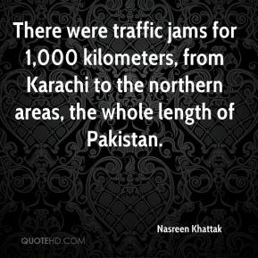Nasreen Khattak  - There were traffic jams for 1,000 kilometers, from Karachi to the northern areas, the whole length of Pakistan.