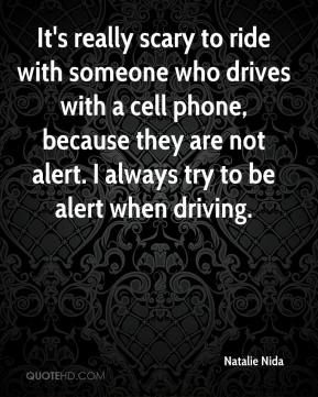 Natalie Nida  - It's really scary to ride with someone who drives with a cell phone, because they are not alert. I always try to be alert when driving.