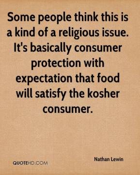 Nathan Lewin  - Some people think this is a kind of a religious issue. It's basically consumer protection with expectation that food will satisfy the kosher consumer.