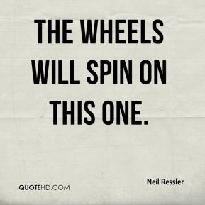 Neil Ressler  - The wheels will spin on this one.
