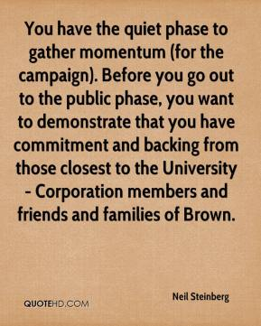 Neil Steinberg  - You have the quiet phase to gather momentum (for the campaign). Before you go out to the public phase, you want to demonstrate that you have commitment and backing from those closest to the University - Corporation members and friends and families of Brown.