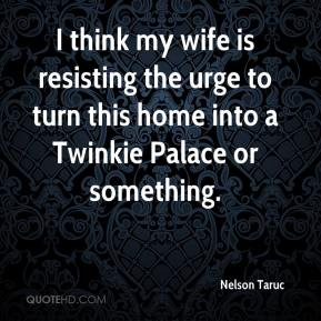 Nelson Taruc  - I think my wife is resisting the urge to turn this home into a Twinkie Palace or something.