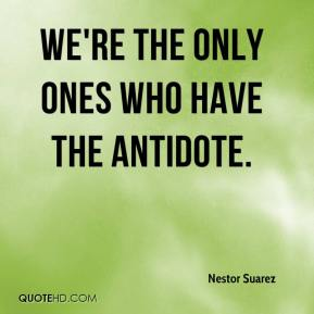 Nestor Suarez  - We're the only ones who have the antidote.