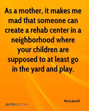 Neva Jewell  - As a mother, it makes me mad that someone can create a rehab center in a neighborhood where your children are supposed to at least go in the yard and play.