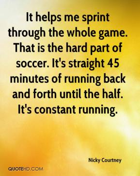 Nicky Courtney  - It helps me sprint through the whole game. That is the hard part of soccer. It's straight 45 minutes of running back and forth until the half. It's constant running.