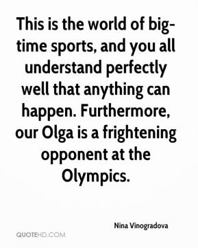 Nina Vinogradova  - This is the world of big-time sports, and you all understand perfectly well that anything can happen. Furthermore, our Olga is a frightening opponent at the Olympics.