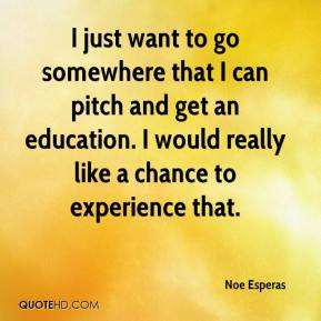 Noe Esperas  - I just want to go somewhere that I can pitch and get an education. I would really like a chance to experience that.
