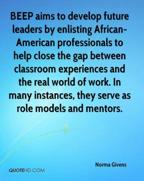 Norma Givens  - BEEP aims to develop future leaders by enlisting African-American professionals to help close the gap between classroom experiences and the real world of work. In many instances, they serve as role models and mentors.