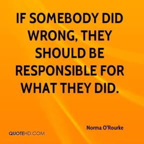 Norma O'Rourke  - If somebody did wrong, they should be responsible for what they did.