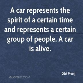 Olaf Mooij  - A car represents the spirit of a certain time and represents a certain group of people. A car is alive.