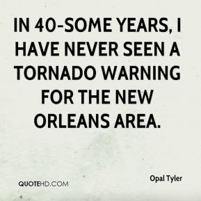 Opal Tyler  - In 40-some years, I have never seen a tornado warning for the New Orleans area.