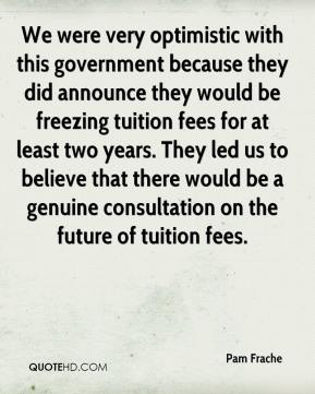 Pam Frache  - We were very optimistic with this government because they did announce they would be freezing tuition fees for at least two years. They led us to believe that there would be a genuine consultation on the future of tuition fees.
