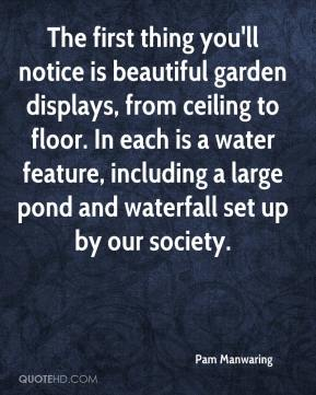 Pam Manwaring  - The first thing you'll notice is beautiful garden displays, from ceiling to floor. In each is a water feature, including a large pond and waterfall set up by our society.