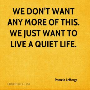 Pamela Lefforge  - We don't want any more of this. We just want to live a quiet life.