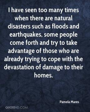 Pamela Mares  - I have seen too many times when there are natural disasters such as floods and earthquakes, some people come forth and try to take advantage of those who are already trying to cope with the devastation of damage to their homes.