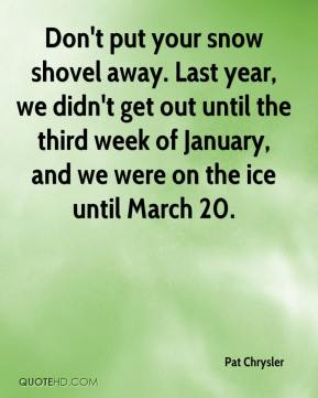 Pat Chrysler  - Don't put your snow shovel away. Last year, we didn't get out until the third week of January, and we were on the ice until March 20.