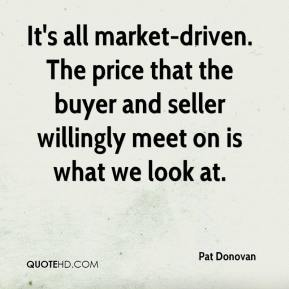 Pat Donovan  - It's all market-driven. The price that the buyer and seller willingly meet on is what we look at.