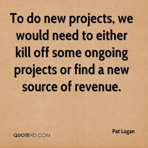 Pat Logan  - To do new projects, we would need to either kill off some ongoing projects or find a new source of revenue.