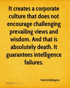 Patrick Eddington  - It creates a corporate culture that does not encourage challenging prevailing views and wisdom. And that is absolutely death. It guarantees intelligence failures.