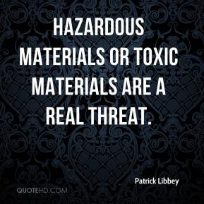 Patrick Libbey  - Hazardous materials or toxic materials are a real threat.