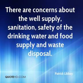 Patrick Libbey  - There are concerns about the well supply, sanitation, safety of the drinking water and food supply and waste disposal.
