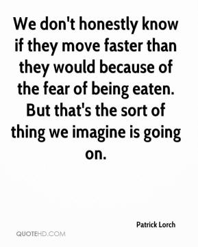 Patrick Lorch  - We don't honestly know if they move faster than they would because of the fear of being eaten. But that's the sort of thing we imagine is going on.