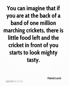 Patrick Lorch  - You can imagine that if you are at the back of a band of one million marching crickets, there is little food left and the cricket in front of you starts to look mighty tasty.