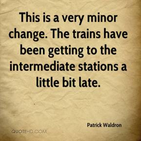 Patrick Waldron  - This is a very minor change. The trains have been getting to the intermediate stations a little bit late.