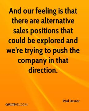 And our feeling is that there are alternative sales positions that could be explored and we're trying to push the company in that direction.