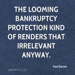 Paul Davner  - The looming bankruptcy protection kind of renders that irrelevant anyway.