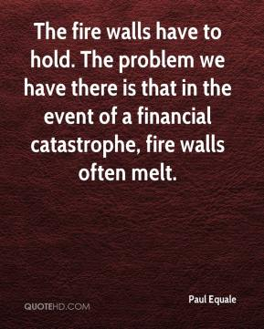 Paul Equale  - The fire walls have to hold. The problem we have there is that in the event of a financial catastrophe, fire walls often melt.