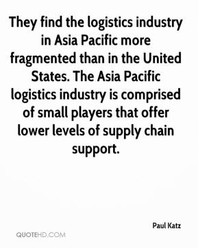 Paul Katz  - They find the logistics industry in Asia Pacific more fragmented than in the United States. The Asia Pacific logistics industry is comprised of small players that offer lower levels of supply chain support.